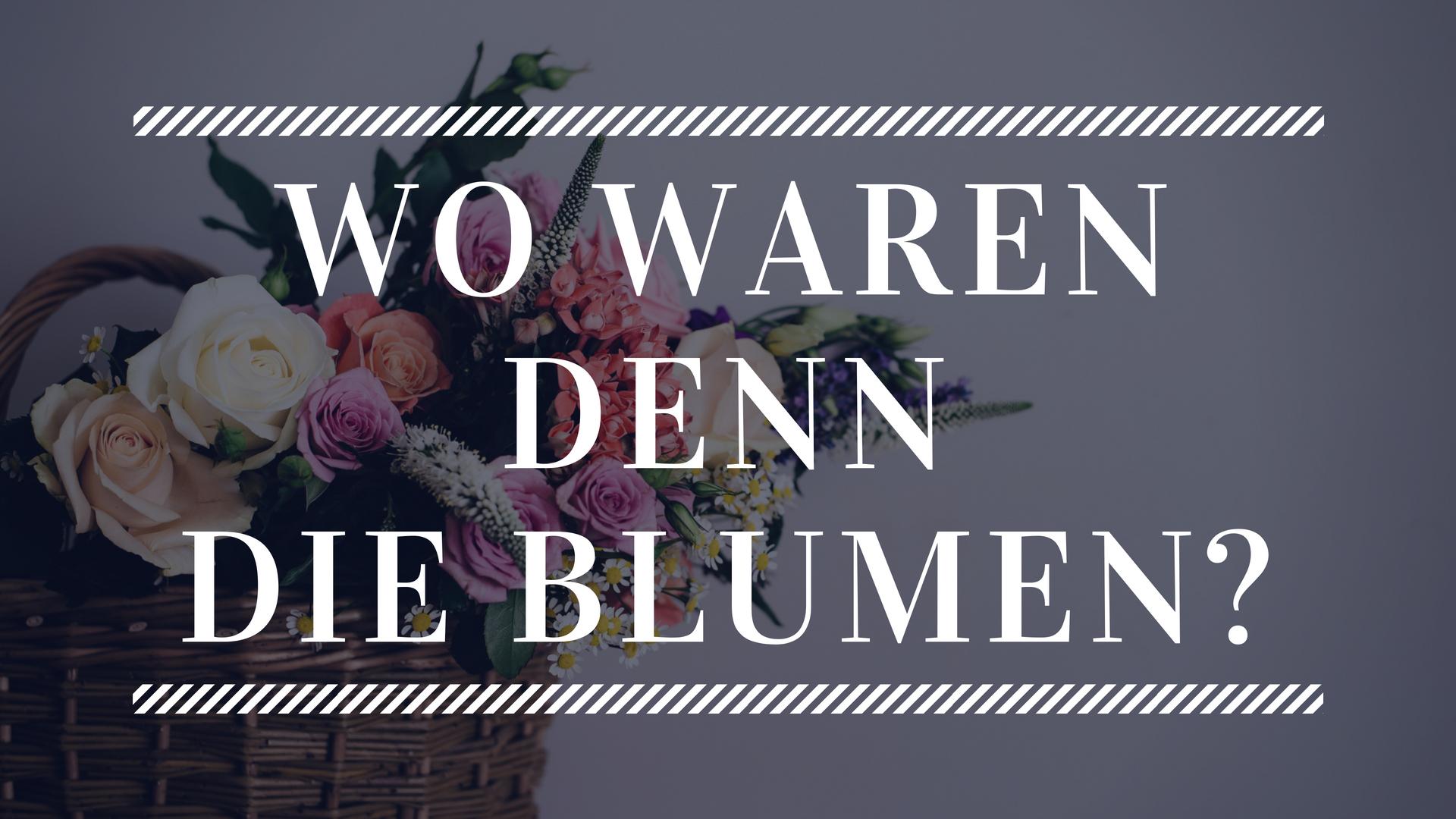 Wo waren denn die Blumen